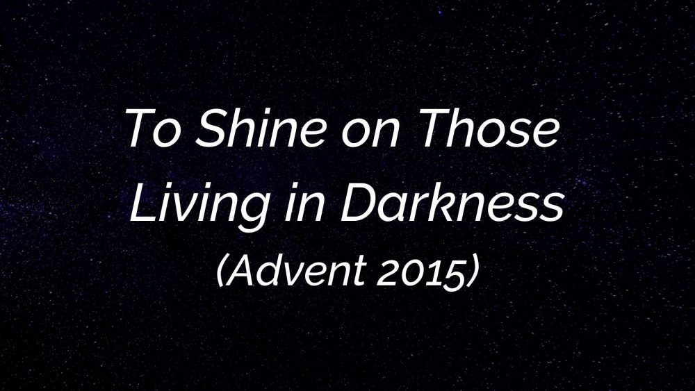 To Shine on Those Living in Darkness (Advent 2015)