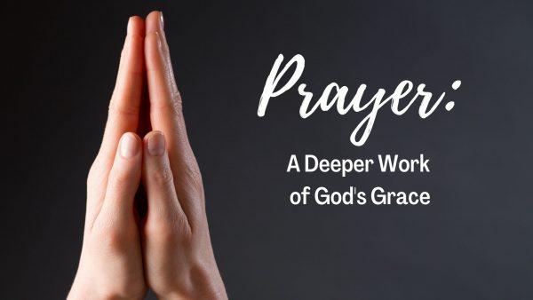 Prayer: A Deeper Work of God's Grace