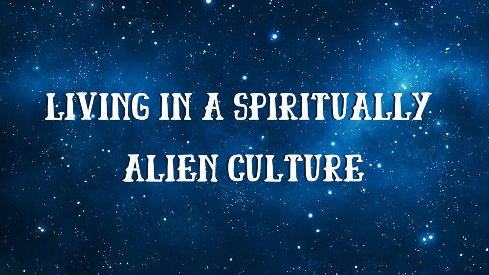 Living in a Spiritually Alien Culture