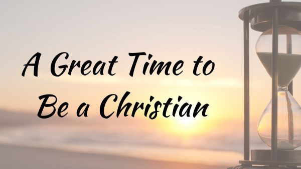 A Great Time to Be a Christian